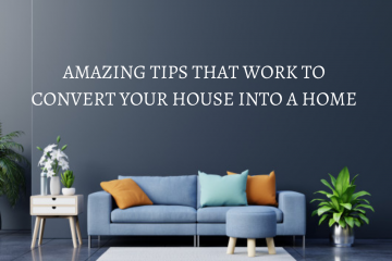 Amazing tips that work to convert your house into a home